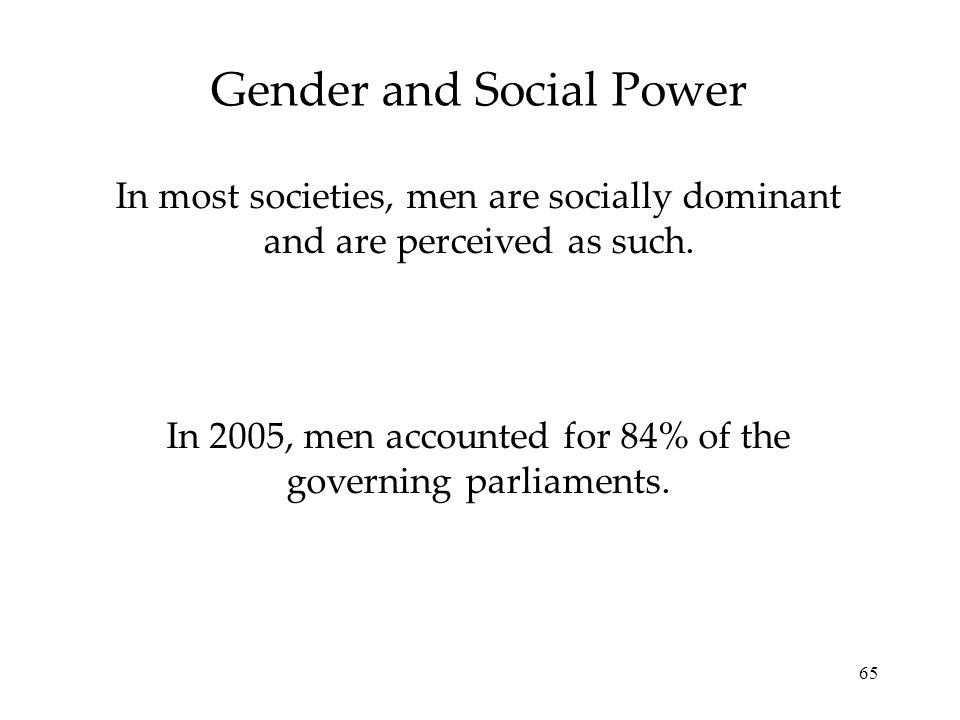 65 Gender and Social Power In most societies, men are socially dominant and are perceived as such. In 2005, men accounted for 84% of the governing par