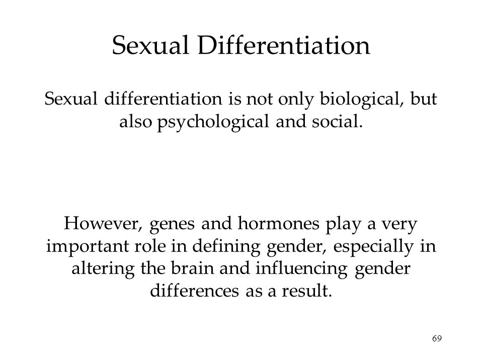 69 Sexual Differentiation Sexual differentiation is not only biological, but also psychological and social. However, genes and hormones play a very im