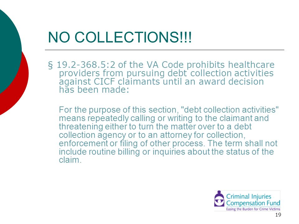 19 NO COLLECTIONS!!! § 19.2-368.5:2 of the VA Code prohibits healthcare providers from pursuing debt collection activities against CICF claimants unti