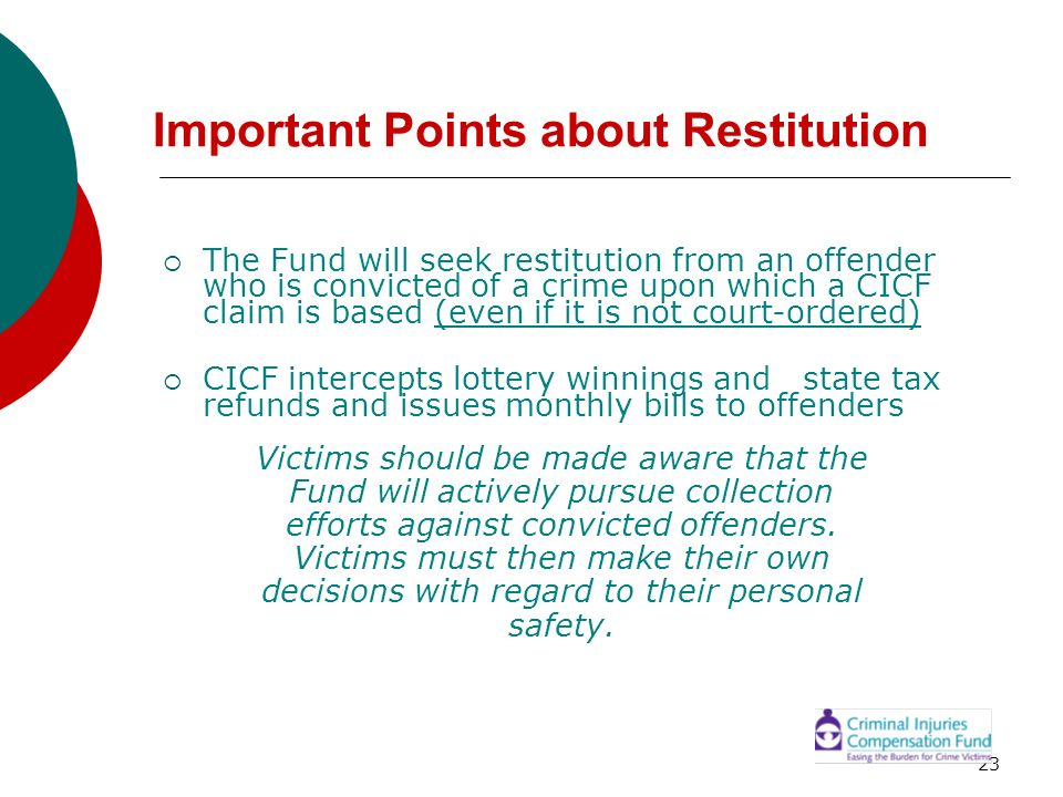 23 Important Points about Restitution The Fund will seek restitution from an offender who is convicted of a crime upon which a CICF claim is based (ev