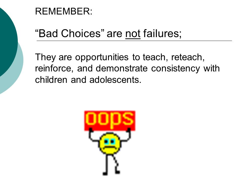 REMEMBER: Bad Choices are not failures; They are opportunities to teach, reteach, reinforce, and demonstrate consistency with children and adolescents