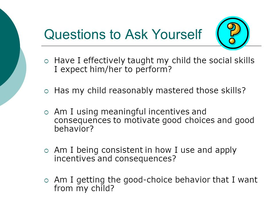 Questions to Ask Yourself Have I effectively taught my child the social skills I expect him/her to perform? Has my child reasonably mastered those ski