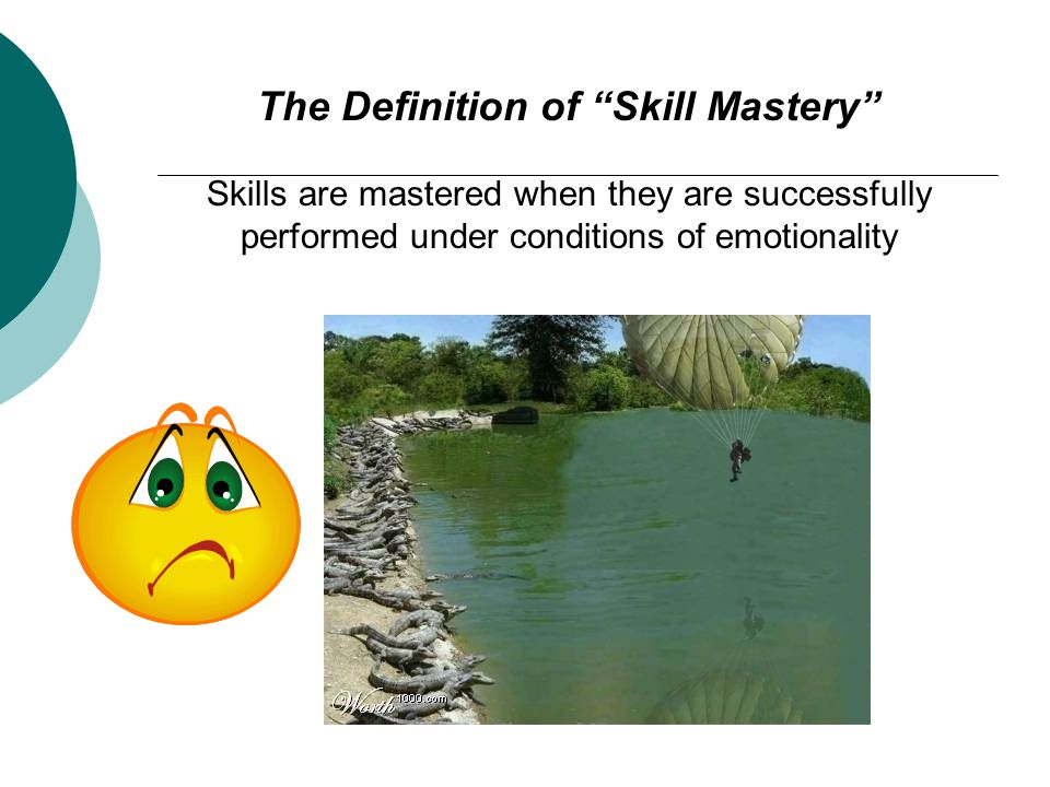 The Definition of Skill Mastery Skills are mastered when they are successfully performed under conditions of emotionality