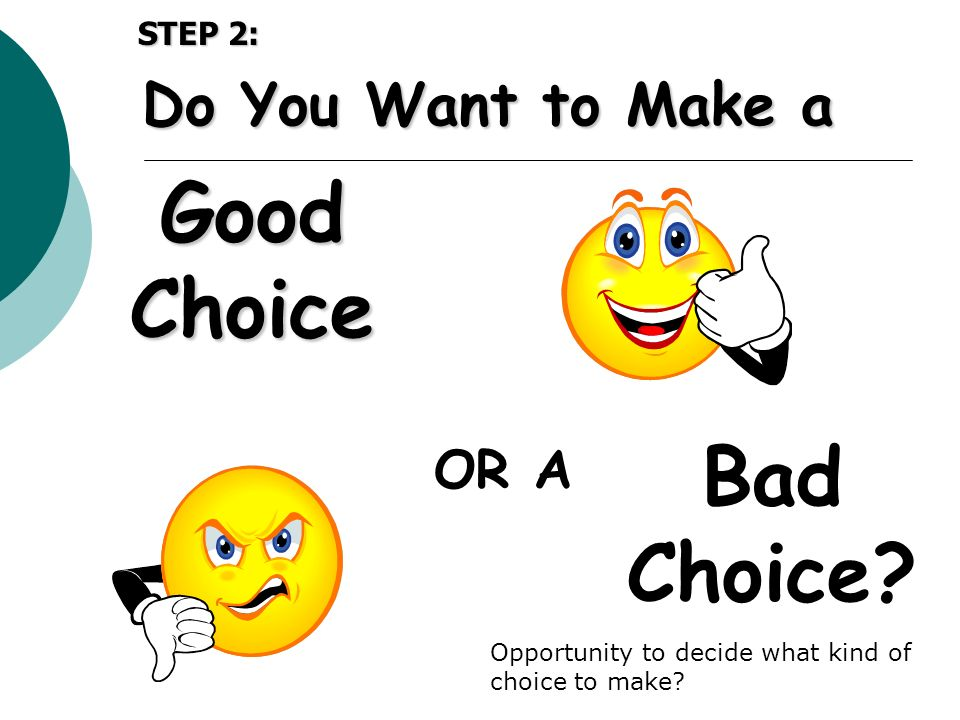 Good Choice Bad Choice? OR A Do You Want to Make a STEP 2: Opportunity to decide what kind of choice to make?