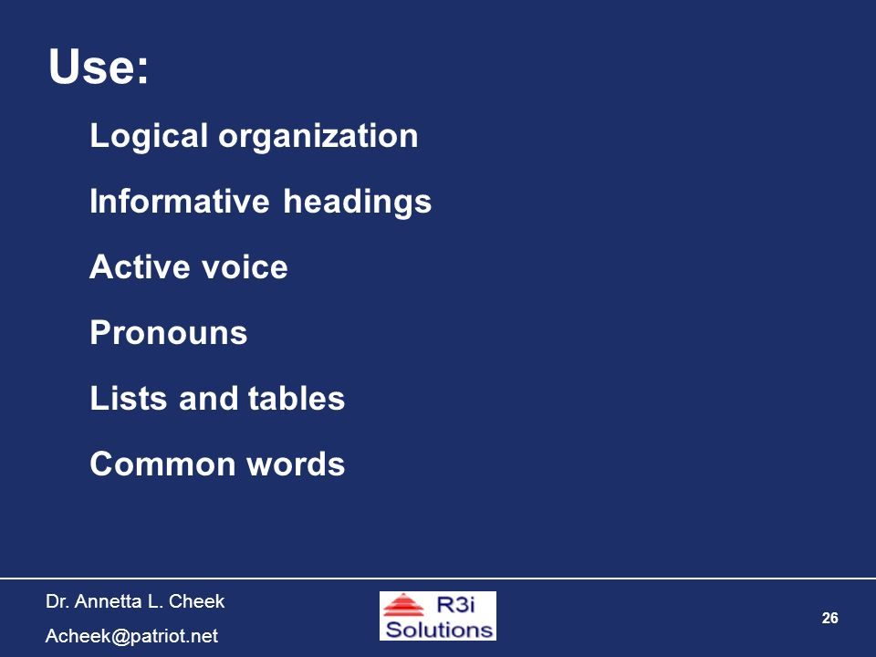 26 Dr. Annetta L. Cheek Acheek@patriot.net Use: Informative headings Active voice Pronouns Lists and tables Common words Logical organization