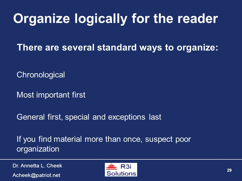 29 Dr. Annetta L. Cheek Acheek@patriot.net Organize logically for the reader There are several standard ways to organize: Chronological Most important