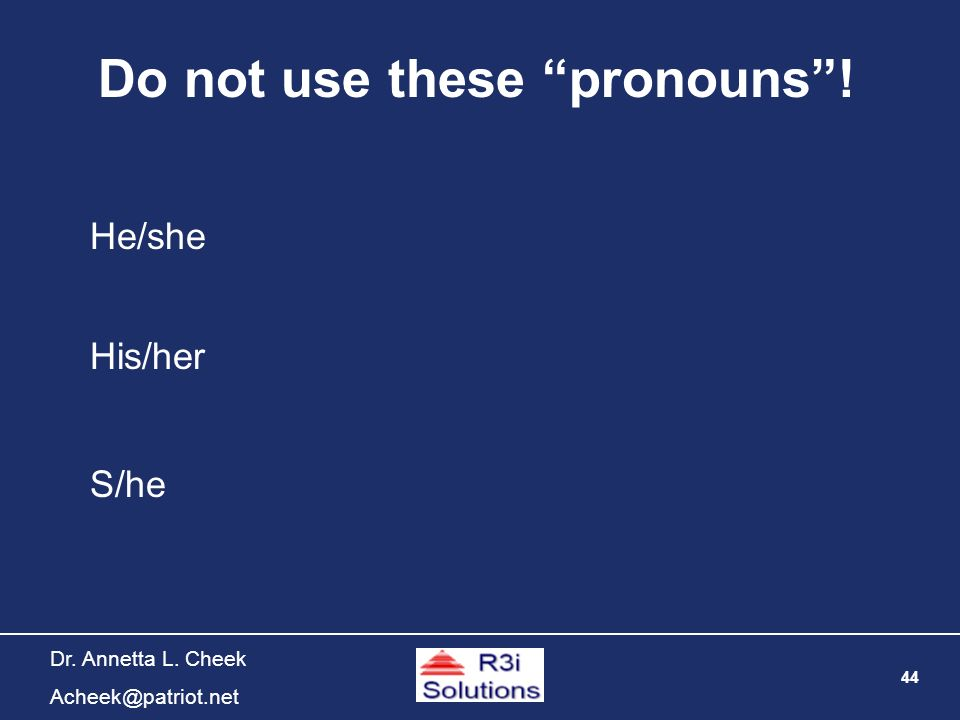 44 Dr. Annetta L. Cheek Acheek@patriot.net Do not use these pronouns! He/she His/her S/he
