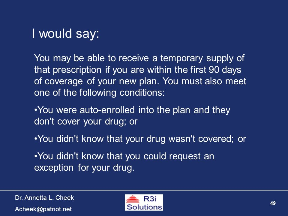 49 Dr. Annetta L. Cheek Acheek@patriot.net I would say: You may be able to receive a temporary supply of that prescription if you are within the first