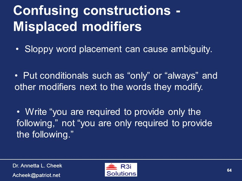 64 Dr. Annetta L. Cheek Acheek@patriot.net Confusing constructions - Misplaced modifiers Sloppy word placement can cause ambiguity. Put conditionals s