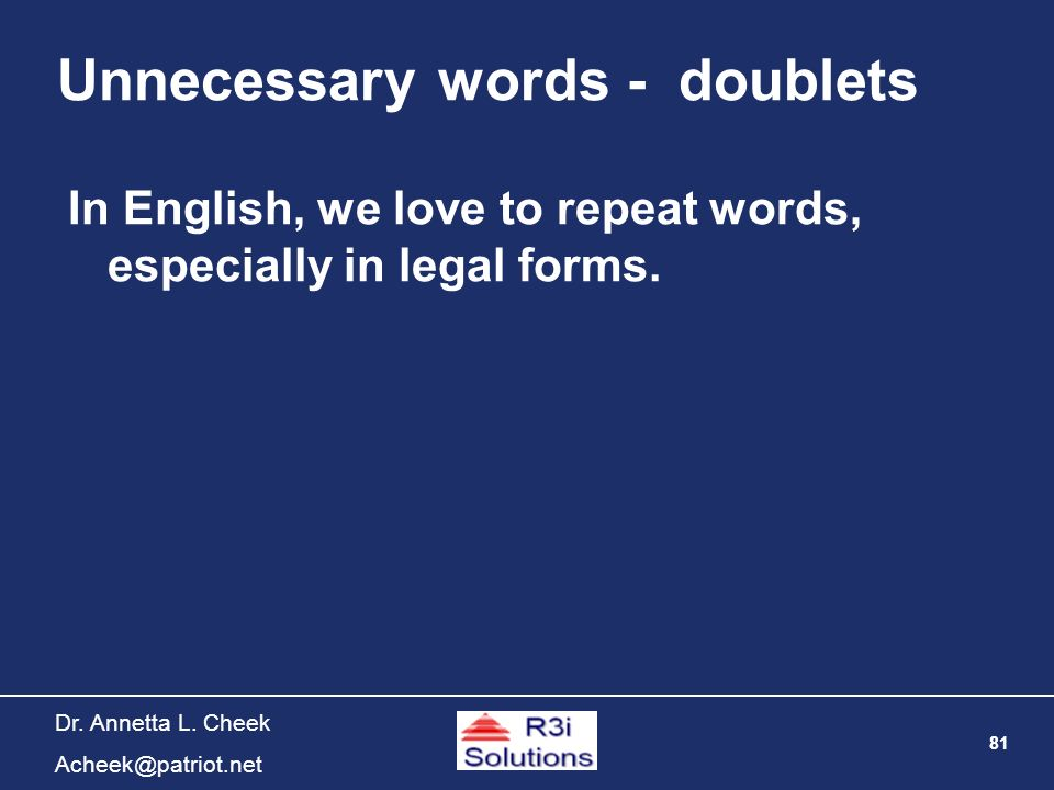 81 Dr. Annetta L. Cheek Acheek@patriot.net Unnecessary words - doublets In English, we love to repeat words, especially in legal forms.