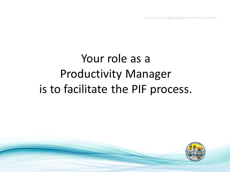 Your role as a Productivity Manager is to facilitate the PIF process.