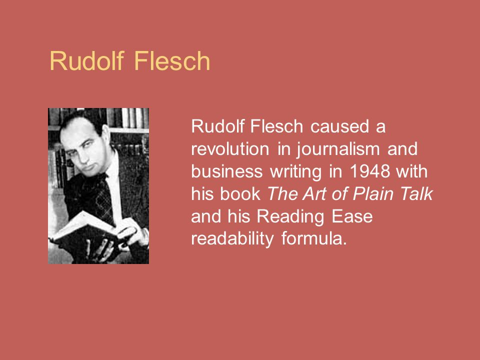 Rudolf Flesch Rudolf Flesch caused a revolution in journalism and business writing in 1948 with his book The Art of Plain Talk and his Reading Ease readability formula.