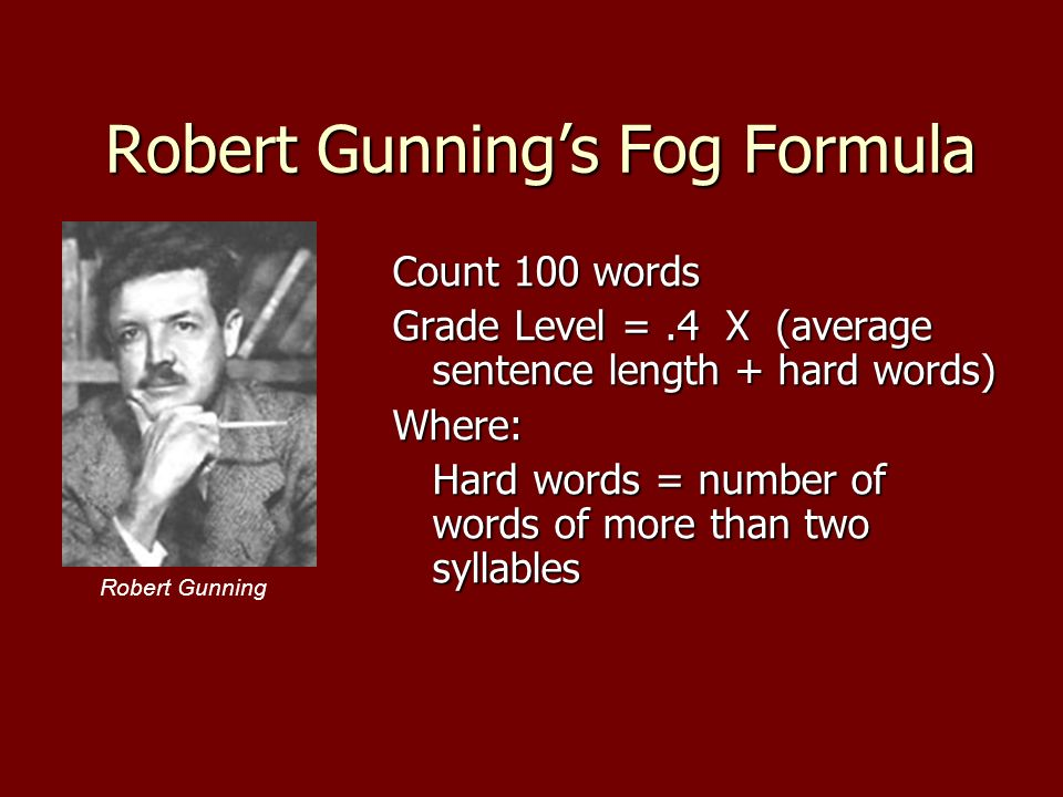 Robert Gunnings Fog Formula Count 100 words Grade Level =.4 X (average sentence length + hard words) Where: Hard words = number of words of more than