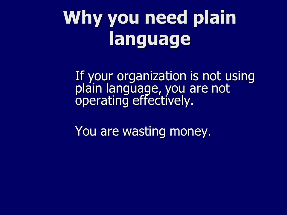 Why you need plain language If your organization is not using plain language, you are not operating effectively. You are wasting money.