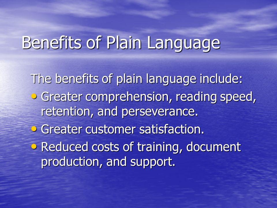 Benefits of Plain Language The benefits of plain language include: Greater comprehension, reading speed, retention, and perseverance. Greater comprehe