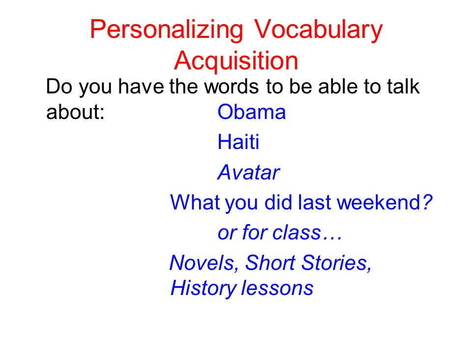 Personalizing Vocabulary Acquisition Do you have the words to be able to talk about: Obama Haiti Avatar What you did last weekend.