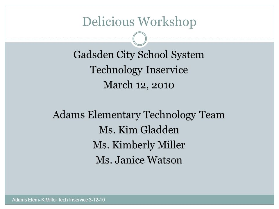 Delicious Workshop Gadsden City School System Technology Inservice March 12, 2010 Adams Elementary Technology Team Ms.
