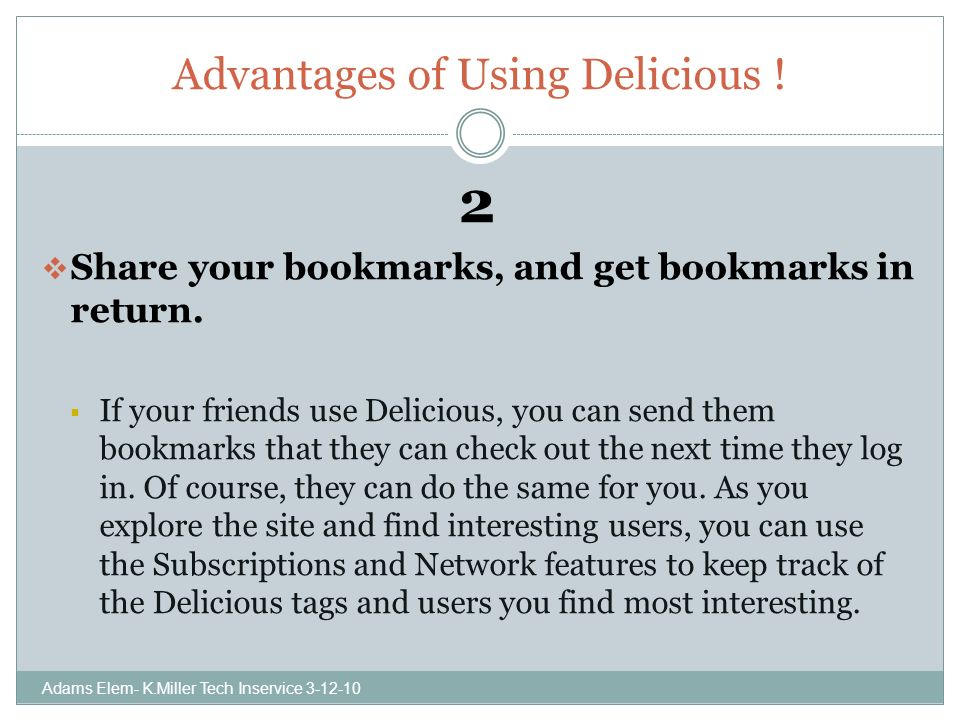 Advantages of Using Delicious . 2 Share your bookmarks, and get bookmarks in return.