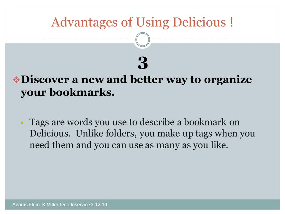 Advantages of Using Delicious . 3 Discover a new and better way to organize your bookmarks.