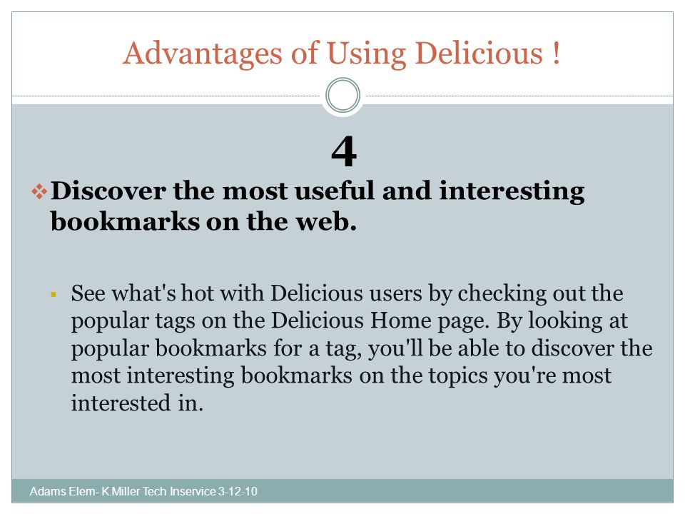 Advantages of Using Delicious . 4 Discover the most useful and interesting bookmarks on the web.