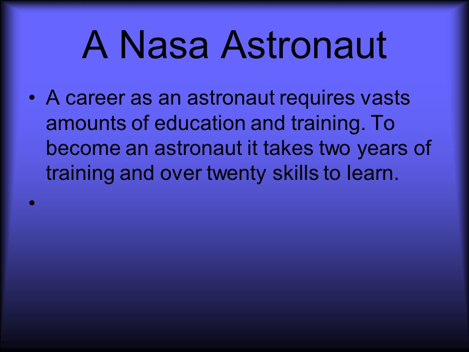 A Nasa Astronaut A career as an astronaut requires vasts amounts of education and training.