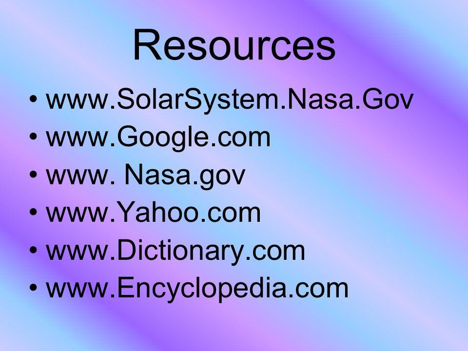 Resources www.SolarSystem.Nasa.Gov www.Google.com www. Nasa.gov www.Yahoo.com www.Dictionary.com www.Encyclopedia.com