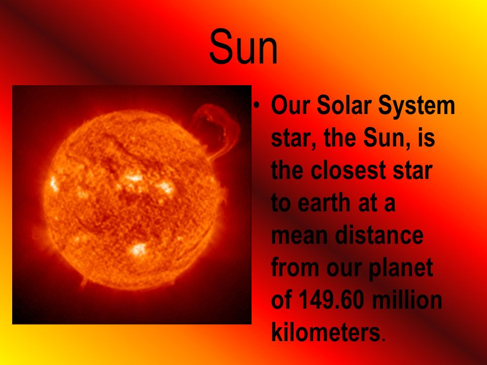Sun Our Solar System star, the Sun, is the closest star to earth at a mean distance from our planet of 149.60 million kilometers.