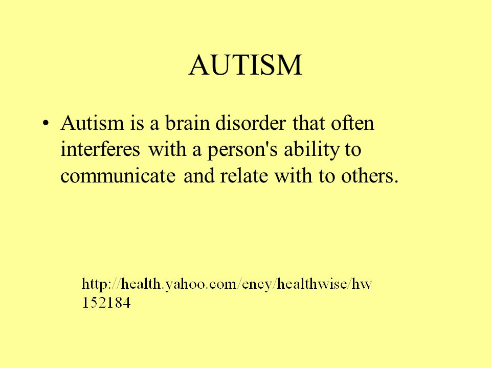 AUTISM Autism is a brain disorder that often interferes with a person s ability to communicate and relate with to others.