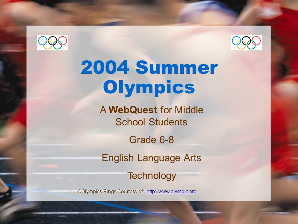 2004 Summer Olympics A WebQuest for Middle School Students Grade 6-8 English Language Arts Technology ©Olympics Rings Courtesy of: http://www.olympic.orghttp://www.olympic.org