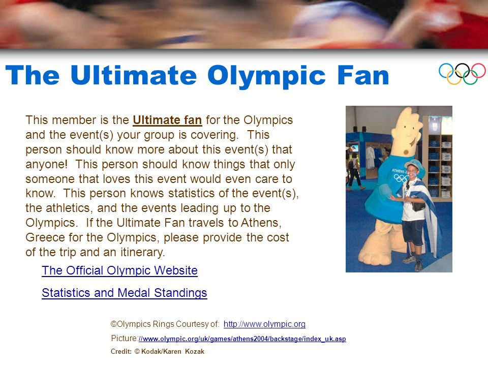 The Ultimate Olympic Fan ©Olympics Rings Courtesy of: http://www.olympic.orghttp://www.olympic.org Picture: //www.olympic.org/uk/games/athens2004/backstage/index_uk.asp //www.olympic.org/uk/games/athens2004/backstage/index_uk.asp Credit: © Kodak/Karen Kozak This member is the Ultimate fan for the Olympics and the event(s) your group is covering.