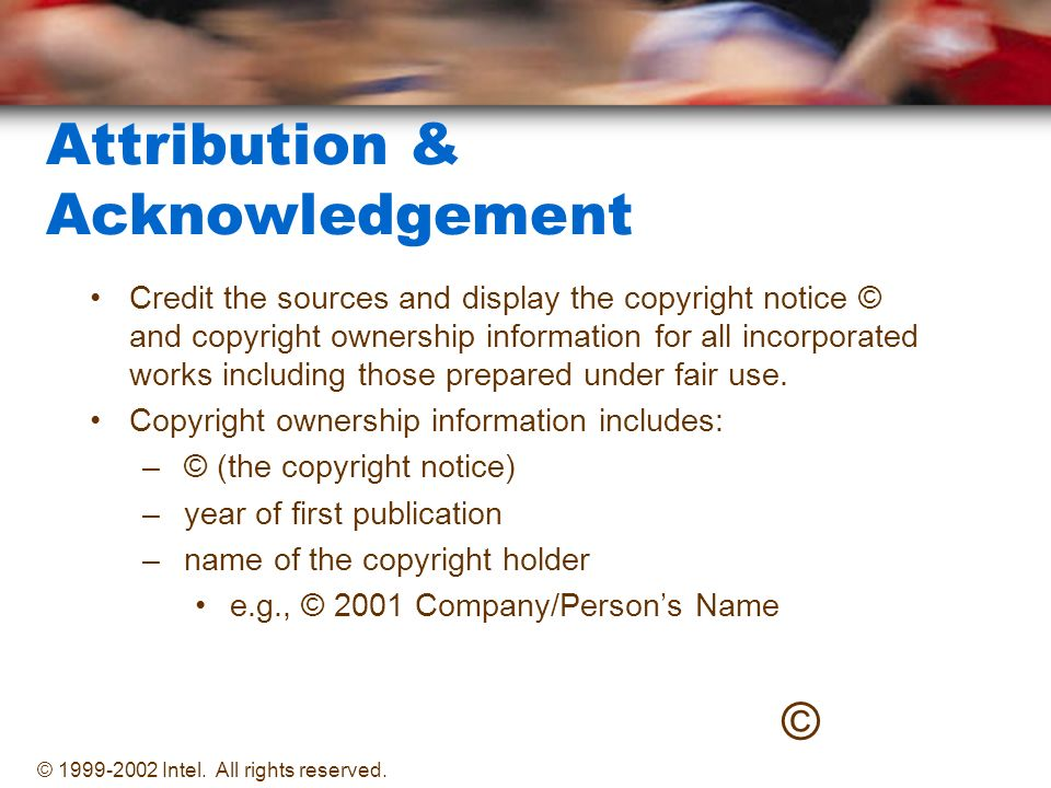 Attribution & Acknowledgement Credit the sources and display the copyright notice © and copyright ownership information for all incorporated works including those prepared under fair use.