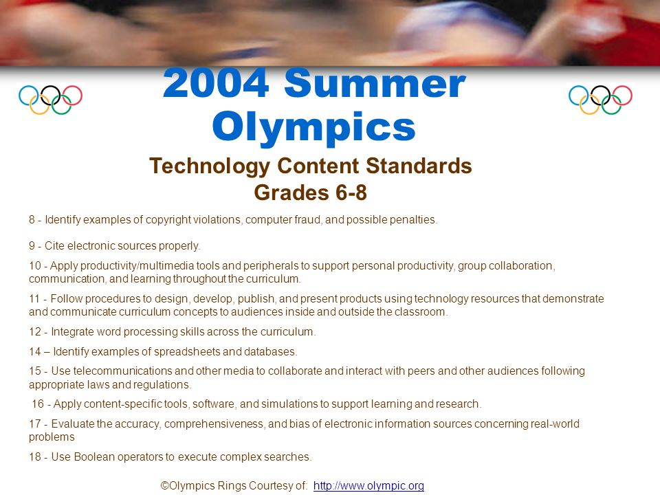 2004 Summer Olympics ©Olympics Rings Courtesy of: http://www.olympic.orghttp://www.olympic.org Technology Content Standards Grades 6-8 8 - Identify examples of copyright violations, computer fraud, and possible penalties.