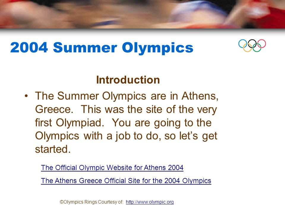 2004 Summer Olympics Introduction The Summer Olympics are in Athens, Greece.