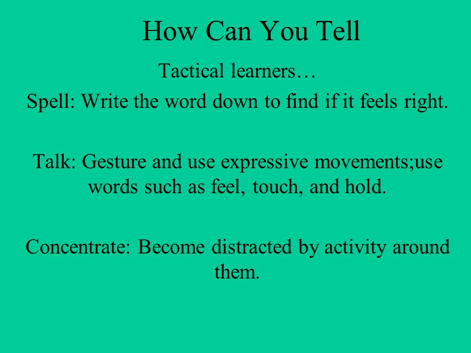 How Can You Tell Tactical learners… Spell: Write the word down to find if it feels right.