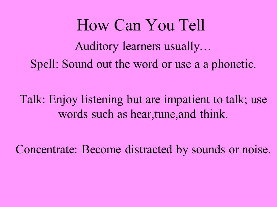How Can You Tell Auditory learners usually… Spell: Sound out the word or use a a phonetic.