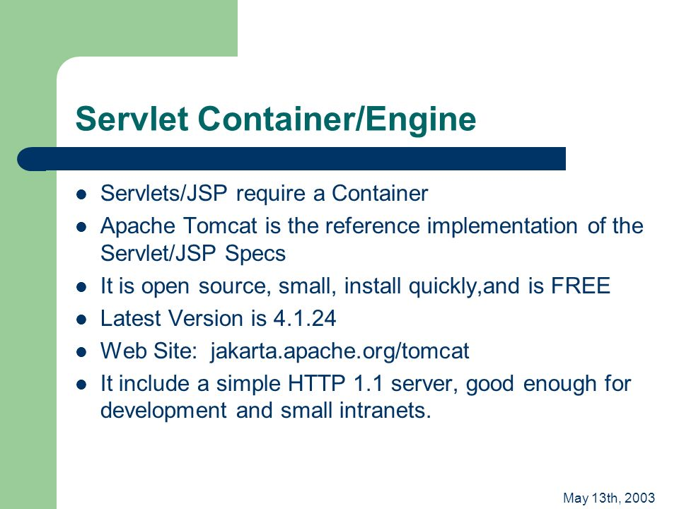 May 13th, 2003 Servlet Container/Engine Servlets/JSP require a Container Apache Tomcat is the reference implementation of the Servlet/JSP Specs It is open source, small, install quickly,and is FREE Latest Version is 4.1.24 Web Site: jakarta.apache.org/tomcat It include a simple HTTP 1.1 server, good enough for development and small intranets.