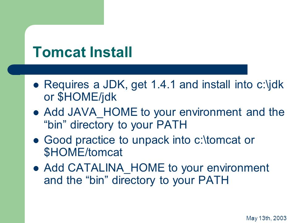 May 13th, 2003 Tomcat Install Requires a JDK, get 1.4.1 and install into c:\jdk or $HOME/jdk Add JAVA_HOME to your environment and the bin directory to your PATH Good practice to unpack into c:\tomcat or $HOME/tomcat Add CATALINA_HOME to your environment and the bin directory to your PATH