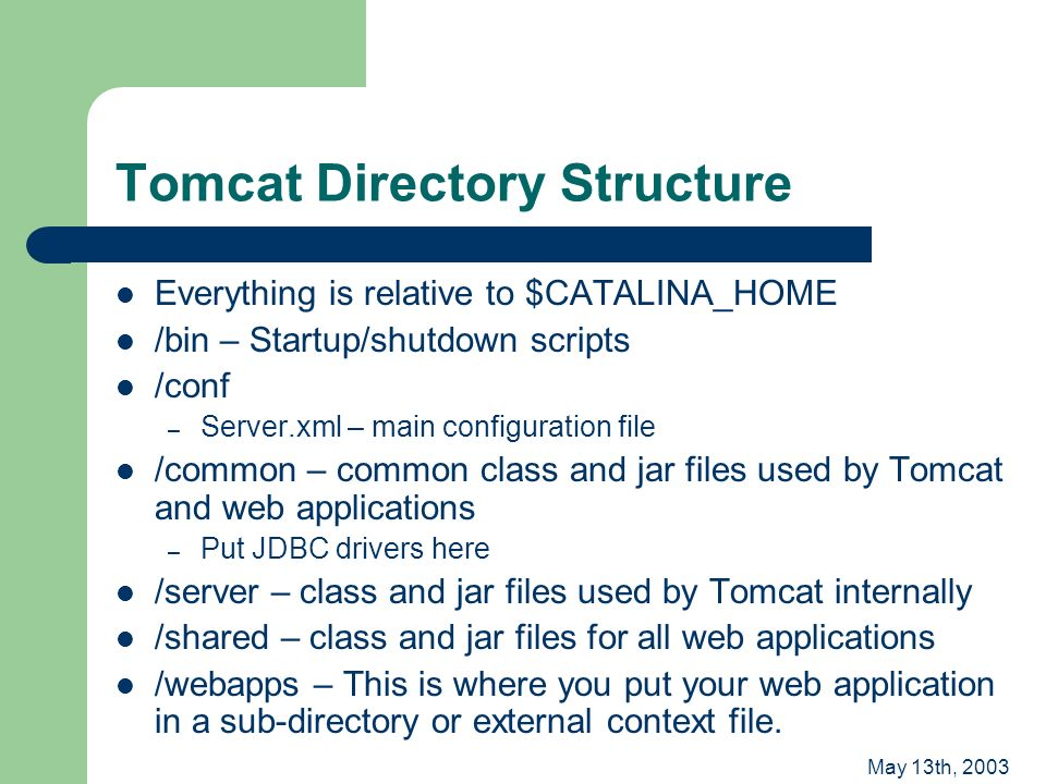 May 13th, 2003 Tomcat Directory Structure Everything is relative to $CATALINA_HOME /bin – Startup/shutdown scripts /conf – Server.xml – main configuration file /common – common class and jar files used by Tomcat and web applications – Put JDBC drivers here /server – class and jar files used by Tomcat internally /shared – class and jar files for all web applications /webapps – This is where you put your web application in a sub-directory or external context file.