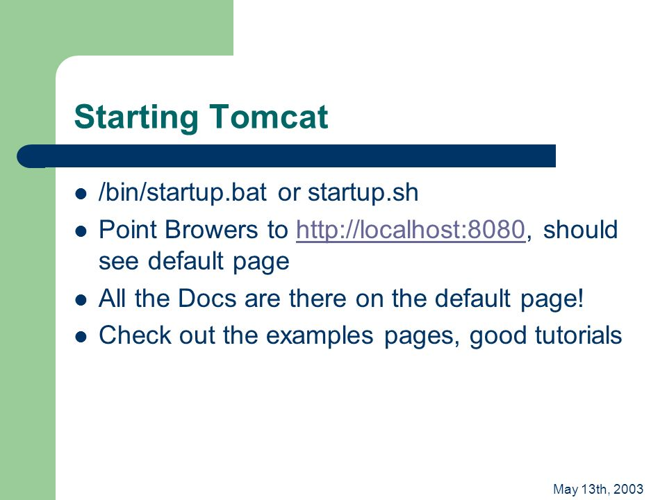 May 13th, 2003 Starting Tomcat /bin/startup.bat or startup.sh Point Browers to http://localhost:8080, should see default pagehttp://localhost:8080 All the Docs are there on the default page.