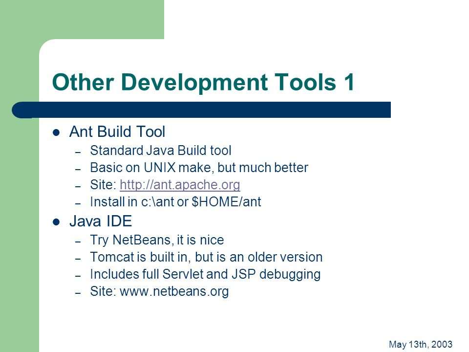 May 13th, 2003 Other Development Tools 1 Ant Build Tool – Standard Java Build tool – Basic on UNIX make, but much better – Site: http://ant.apache.orghttp://ant.apache.org – Install in c:\ant or $HOME/ant Java IDE – Try NetBeans, it is nice – Tomcat is built in, but is an older version – Includes full Servlet and JSP debugging – Site: www.netbeans.org