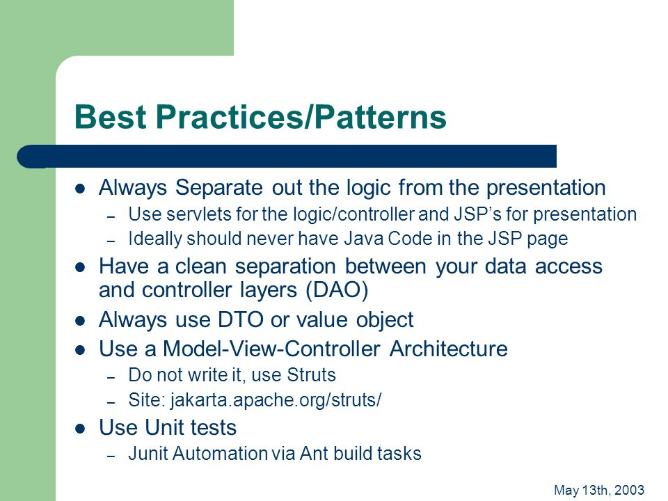 May 13th, 2003 Best Practices/Patterns Always Separate out the logic from the presentation – Use servlets for the logic/controller and JSPs for presentation – Ideally should never have Java Code in the JSP page Have a clean separation between your data access and controller layers (DAO) Always use DTO or value object Use a Model-View-Controller Architecture – Do not write it, use Struts – Site: jakarta.apache.org/struts/ Use Unit tests – Junit Automation via Ant build tasks