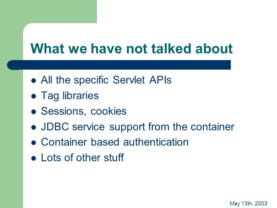 May 13th, 2003 What we have not talked about All the specific Servlet APIs Tag libraries Sessions, cookies JDBC service support from the container Container based authentication Lots of other stuff