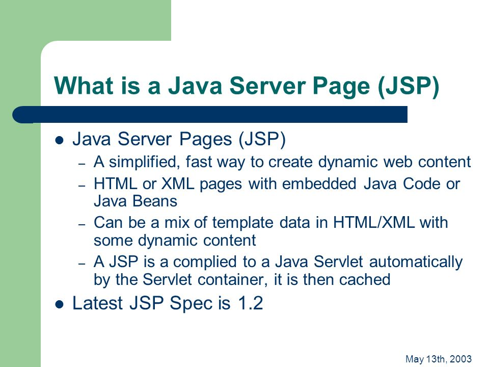 May 13th, 2003 What is a Java Server Page (JSP) Java Server Pages (JSP) – A simplified, fast way to create dynamic web content – HTML or XML pages with embedded Java Code or Java Beans – Can be a mix of template data in HTML/XML with some dynamic content – A JSP is a complied to a Java Servlet automatically by the Servlet container, it is then cached Latest JSP Spec is 1.2