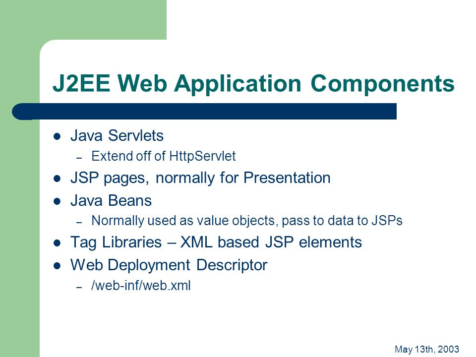May 13th, 2003 J2EE Web Application Components Java Servlets – Extend off of HttpServlet JSP pages, normally for Presentation Java Beans – Normally used as value objects, pass to data to JSPs Tag Libraries – XML based JSP elements Web Deployment Descriptor – /web-inf/web.xml