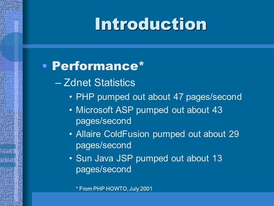 Introduction Performance* –Zdnet Statistics PHP pumped out about 47 pages/second Microsoft ASP pumped out about 43 pages/second Allaire ColdFusion pumped out about 29 pages/second Sun Java JSP pumped out about 13 pages/second * From PHP HOWTO, July 2001