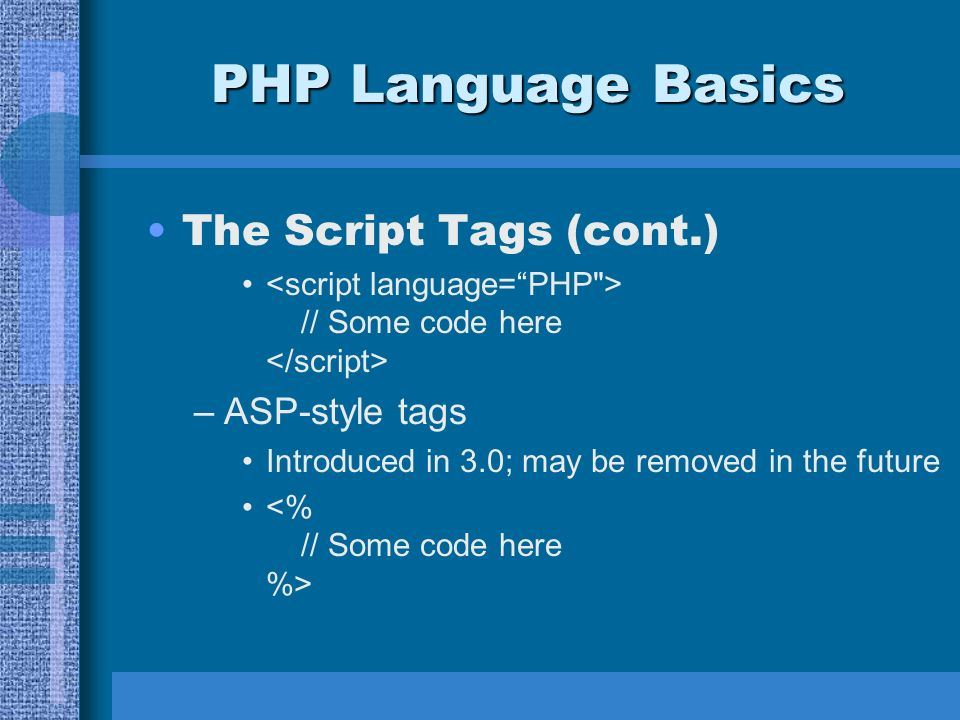 PHP Language Basics The Script Tags (cont.) // Some code here –ASP-style tags Introduced in 3.0; may be removed in the future