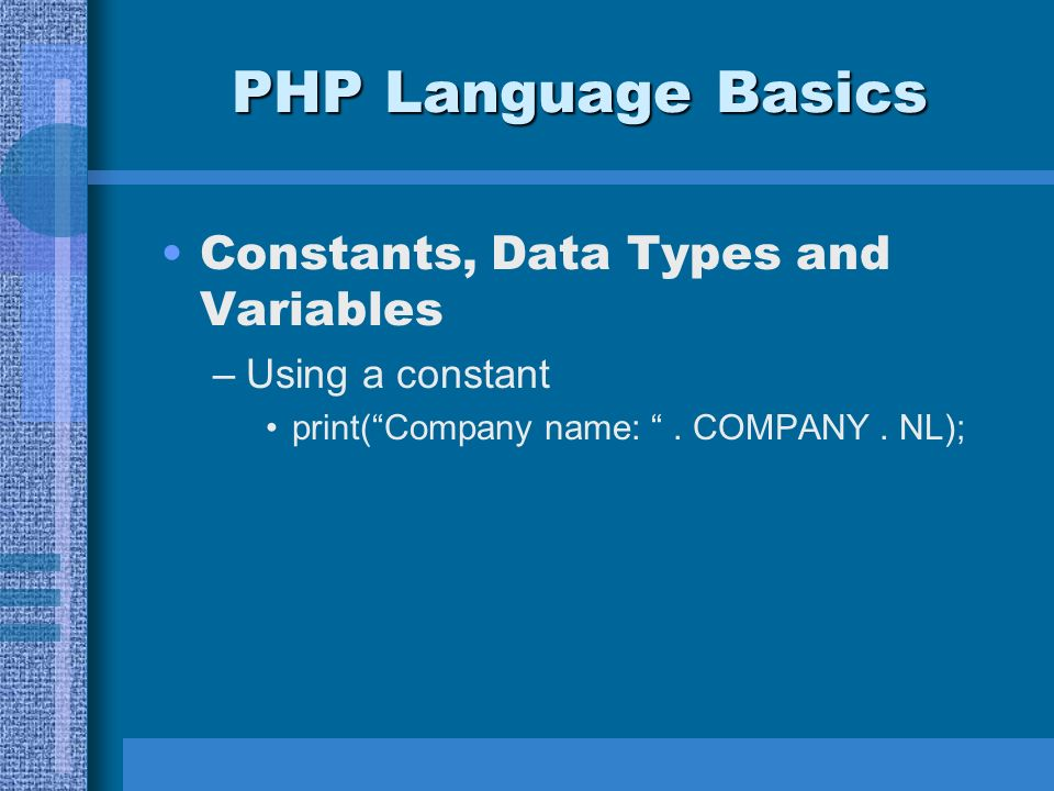 PHP Language Basics Constants, Data Types and Variables –Using a constant print(Company name:.