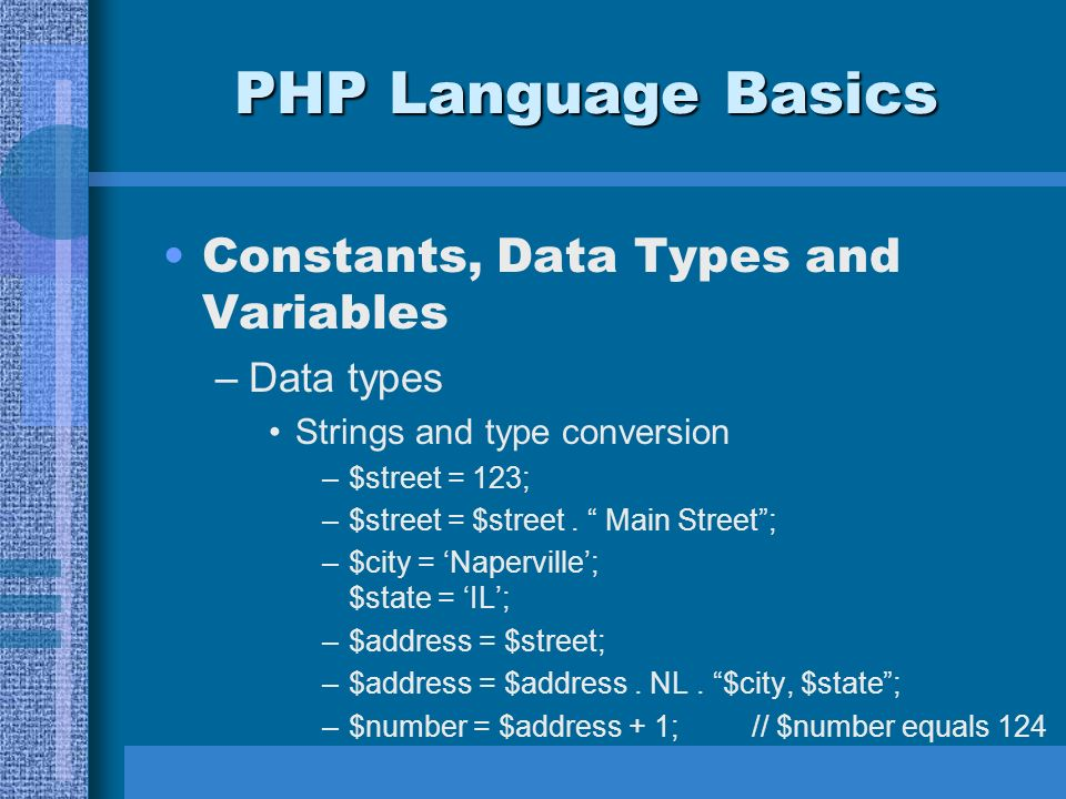 PHP Language Basics Constants, Data Types and Variables –Data types Strings and type conversion –$street = 123; –$street = $street.