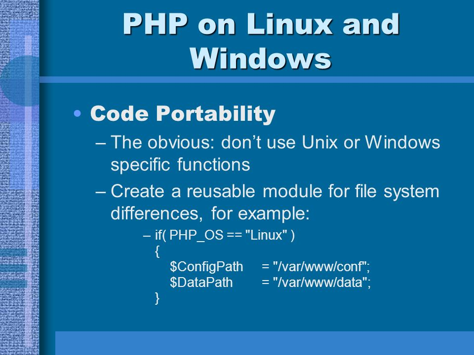 PHP on Linux and Windows Code Portability –The obvious: dont use Unix or Windows specific functions –Create a reusable module for file system differences, for example: –if( PHP_OS == Linux ) { $ConfigPath= /var/www/conf ; $DataPath= /var/www/data ; }