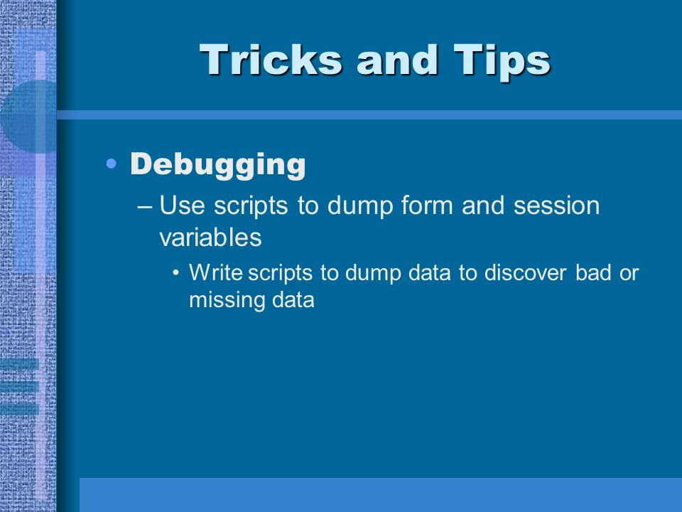 Tricks and Tips Debugging –Use scripts to dump form and session variables Write scripts to dump data to discover bad or missing data